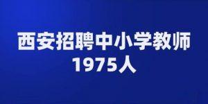 西安面向社会公开招聘1975名事业编制中小学教师