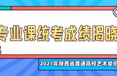 2021年陕西省普通高校招生艺术类专业课统考成绩揭晓